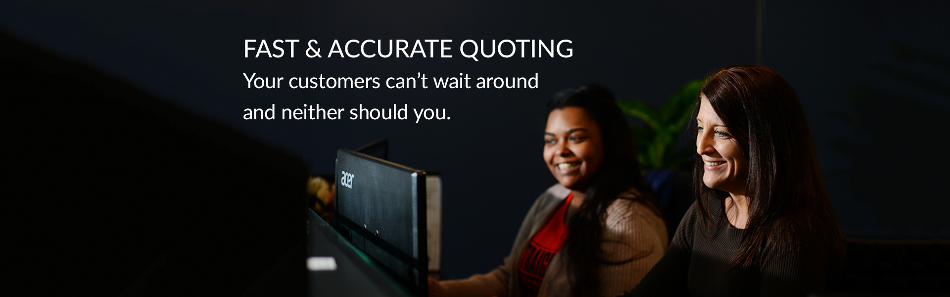 Fast & accurate quoting. Your customers can't wait around and neither should you.